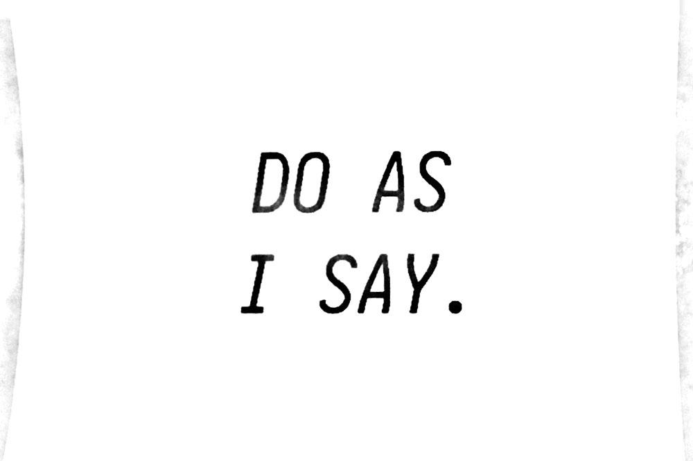 DO AS I SAY.