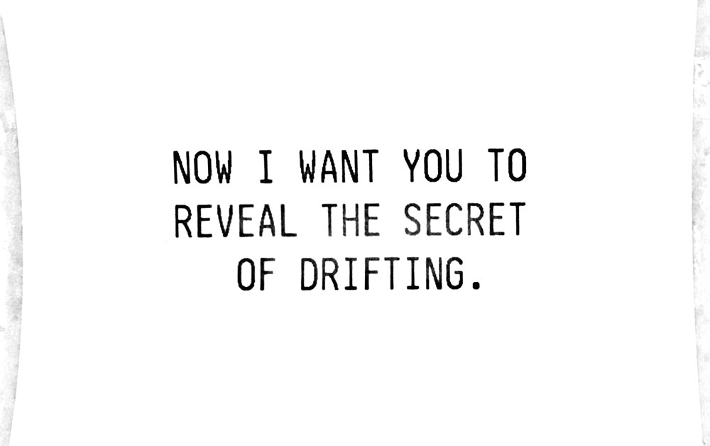 Now I want you to tell them the secrets of drifting.