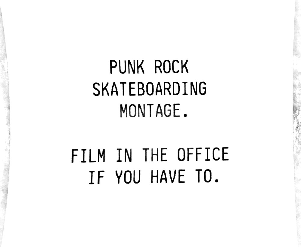 Punk rock skateboarding montage. Film in the office if you have to.