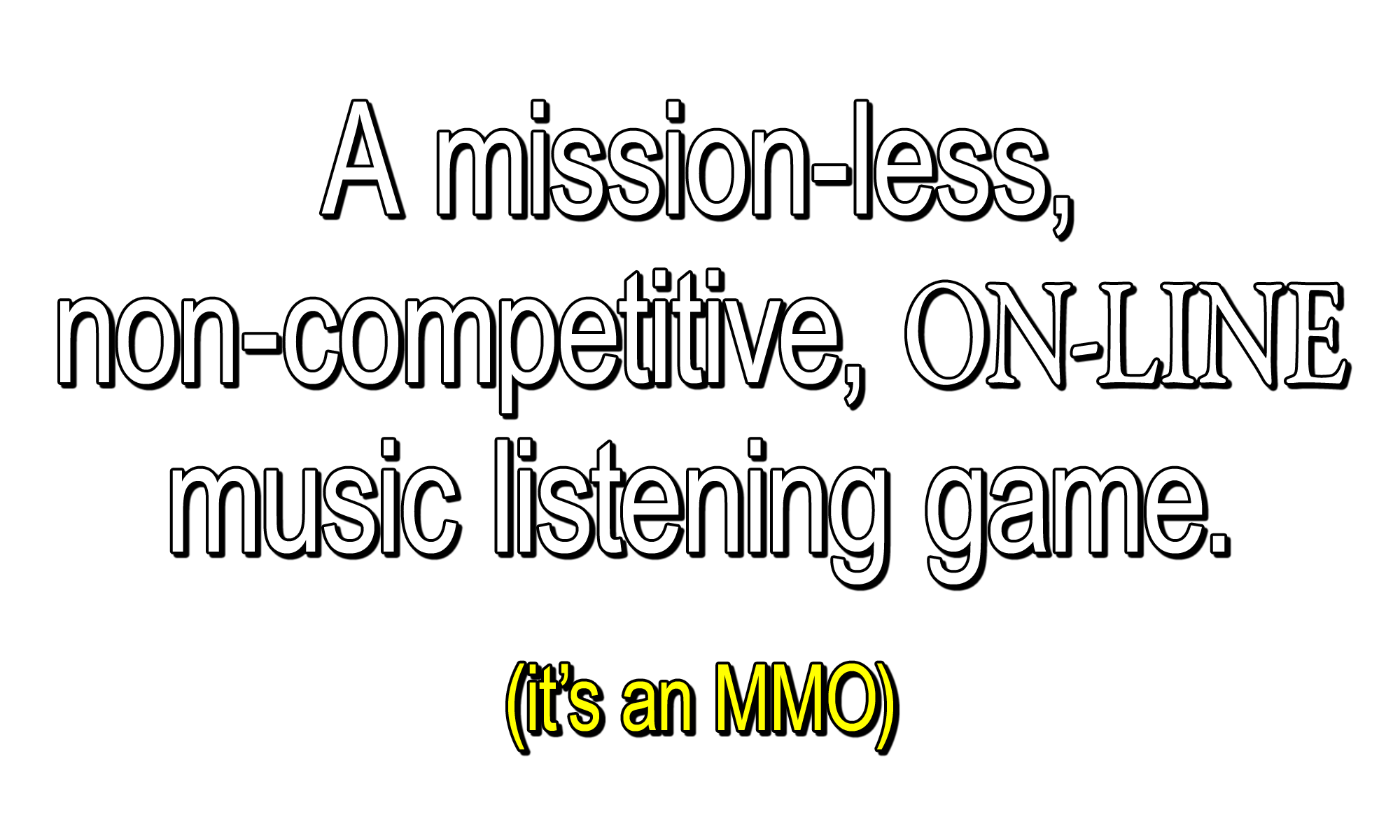 A mission-less, non-competitive, ON-LINE music listening game. (it's an MMO)