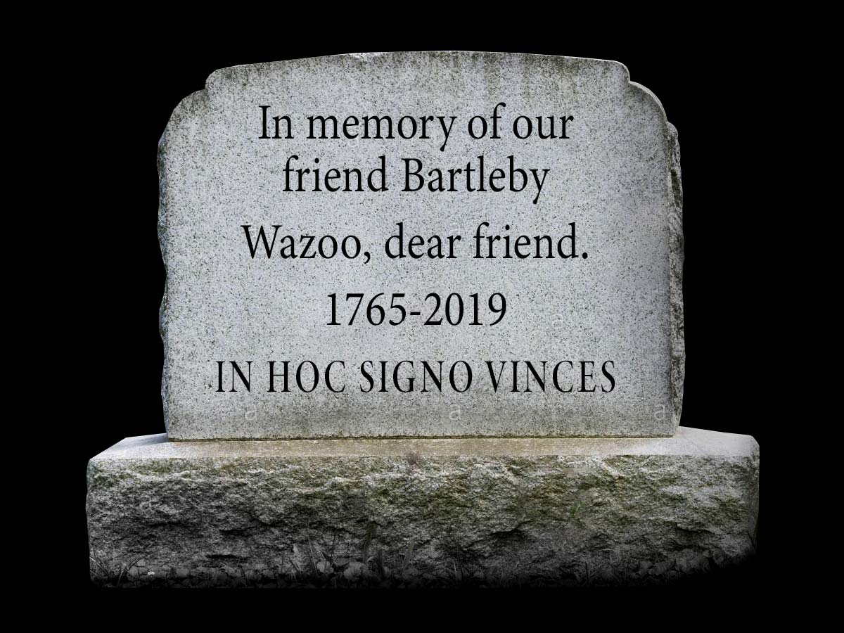 In memory of our friend Bartleby. Wazoo, dear friend. 1765-2019 - In hoc signo vinces